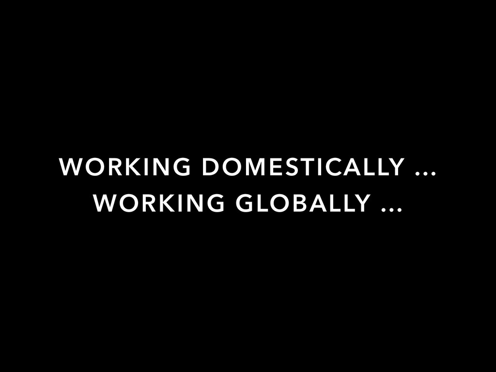WORKING GLOBALLY … WORKING DOMESTICALLY …