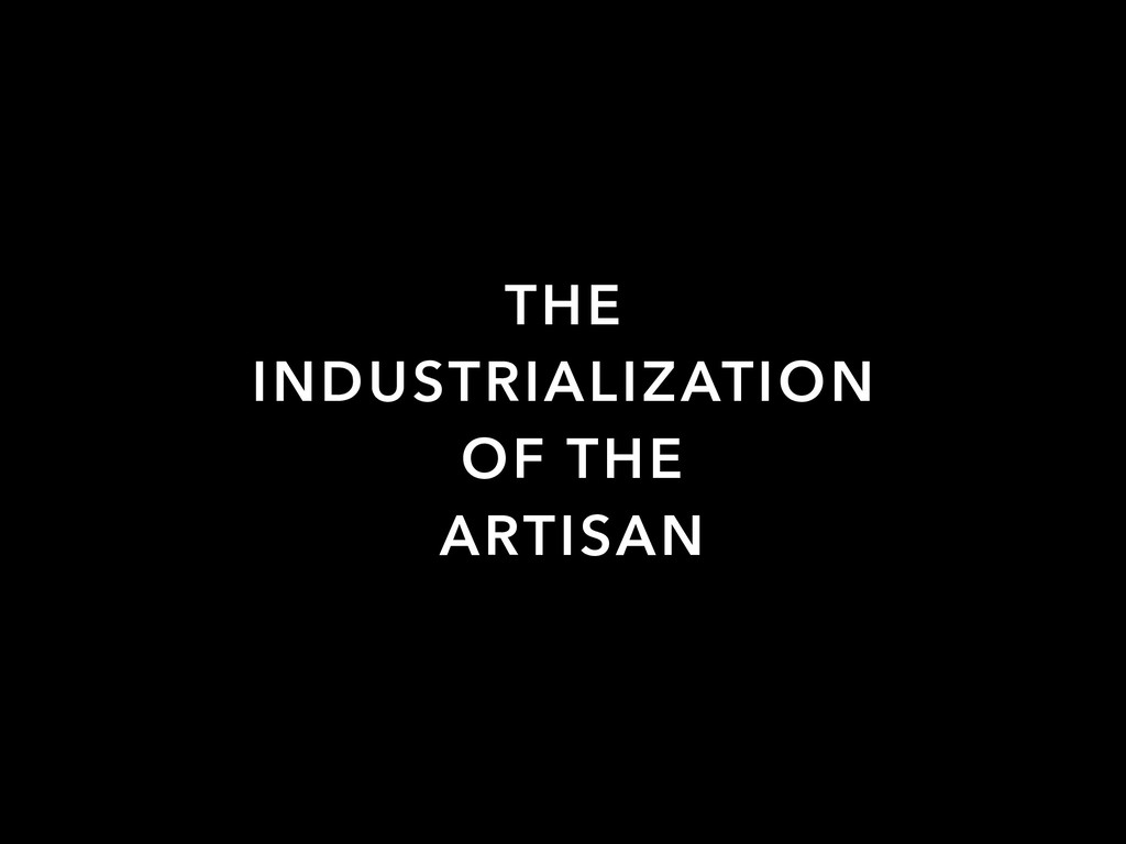THE INDUSTRIALIZATION OF THE ARTISAN