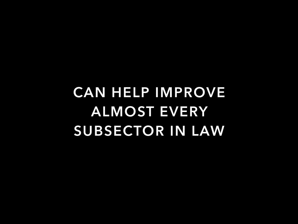 CAN HELP IMPROVE ALMOST EVERY SUBSECTOR IN LAW