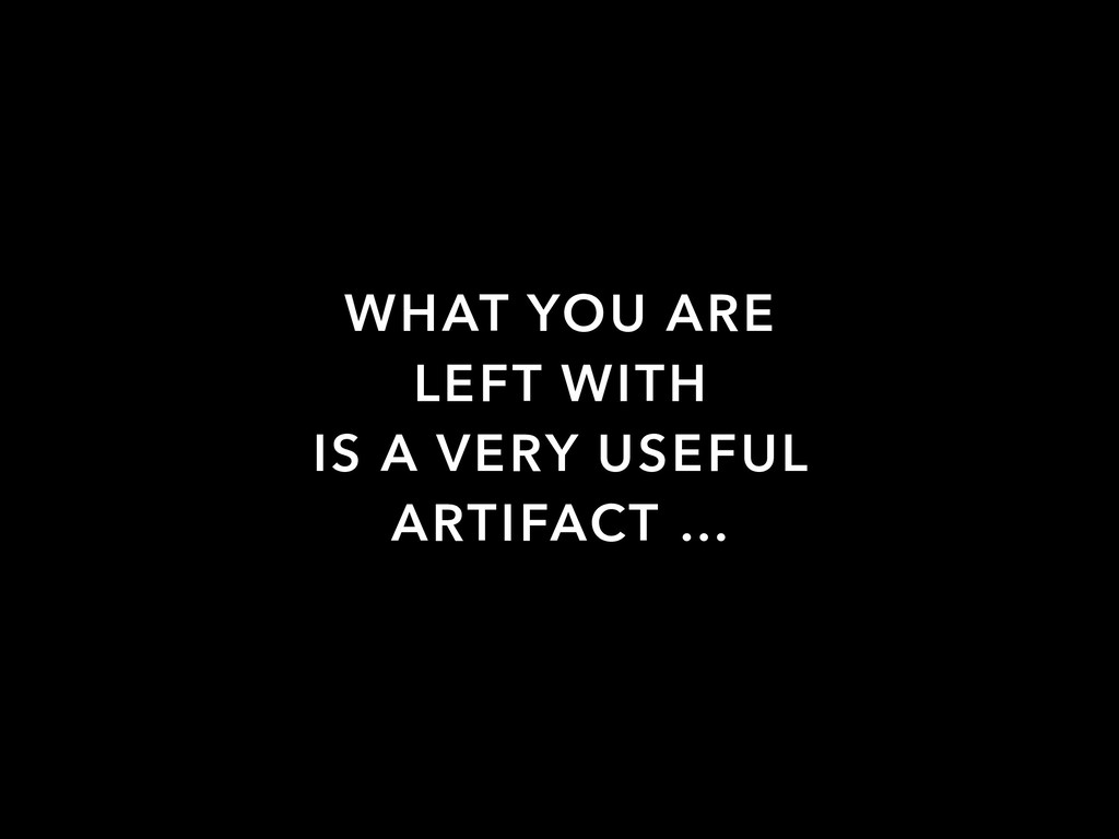 WHAT YOU ARE LEFT WITH IS A VERY USEFUL ARTIFAC...