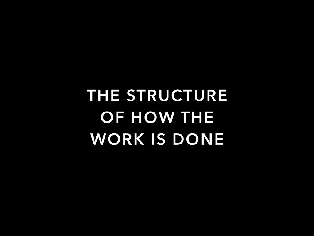 THE STRUCTURE OF HOW THE WORK IS DONE