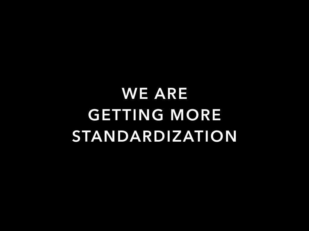 WE ARE GETTING MORE STANDARDIZATION