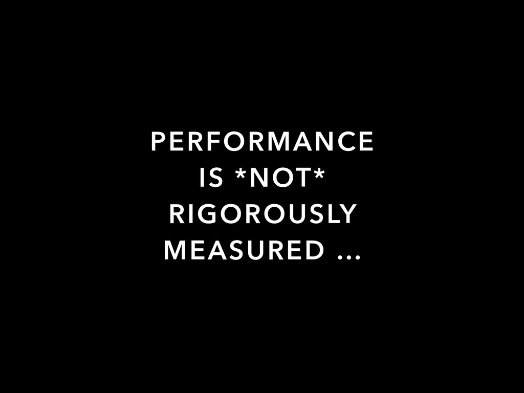 PERFORMANCE IS *NOT* RIGOROUSLY MEASURED …