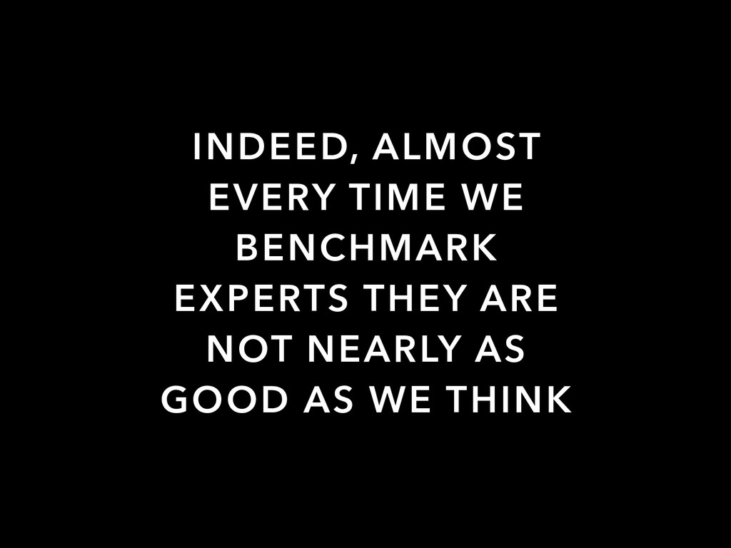 INDEED, ALMOST EVERY TIME WE BENCHMARK EXPERTS ...