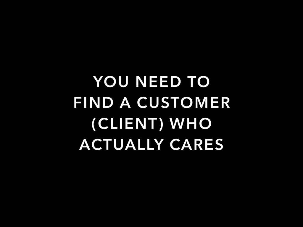 YOU NEED TO FIND A CUSTOMER (CLIENT) WHO ACTUAL...