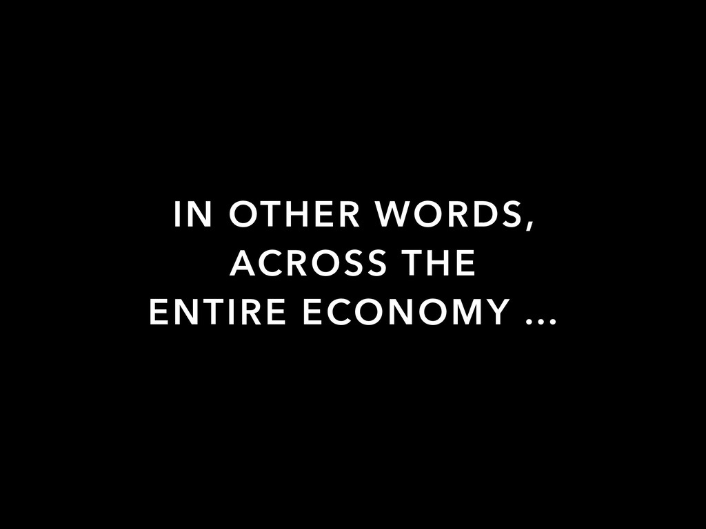 IN OTHER WORDS, ACROSS THE ENTIRE ECONOMY …
