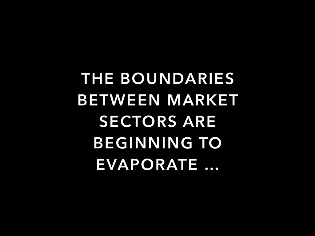 THE BOUNDARIES BETWEEN MARKET SECTORS ARE BEGIN...