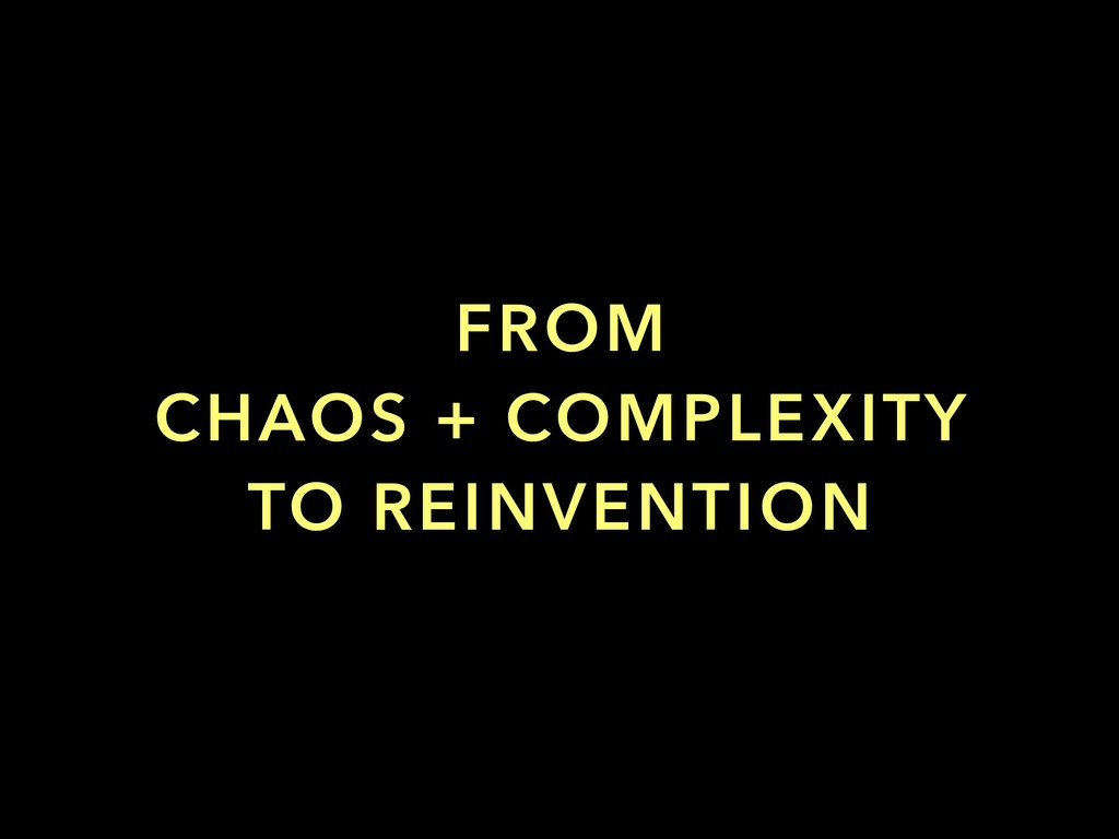 FROM CHAOS + COMPLEXITY TO REINVENTION