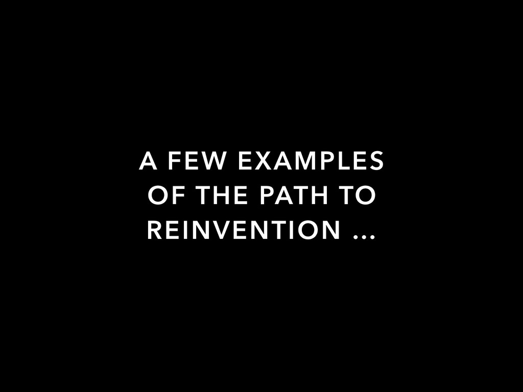 A FEW EXAMPLES OF THE PATH TO REINVENTION …
