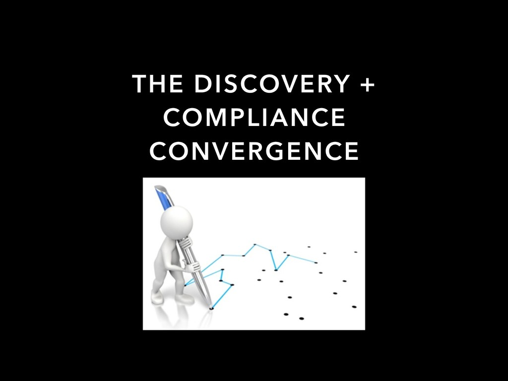 THE DISCOVERY + COMPLIANCE CONVERGENCE