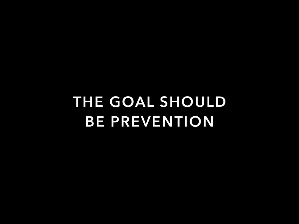 THE GOAL SHOULD BE PREVENTION