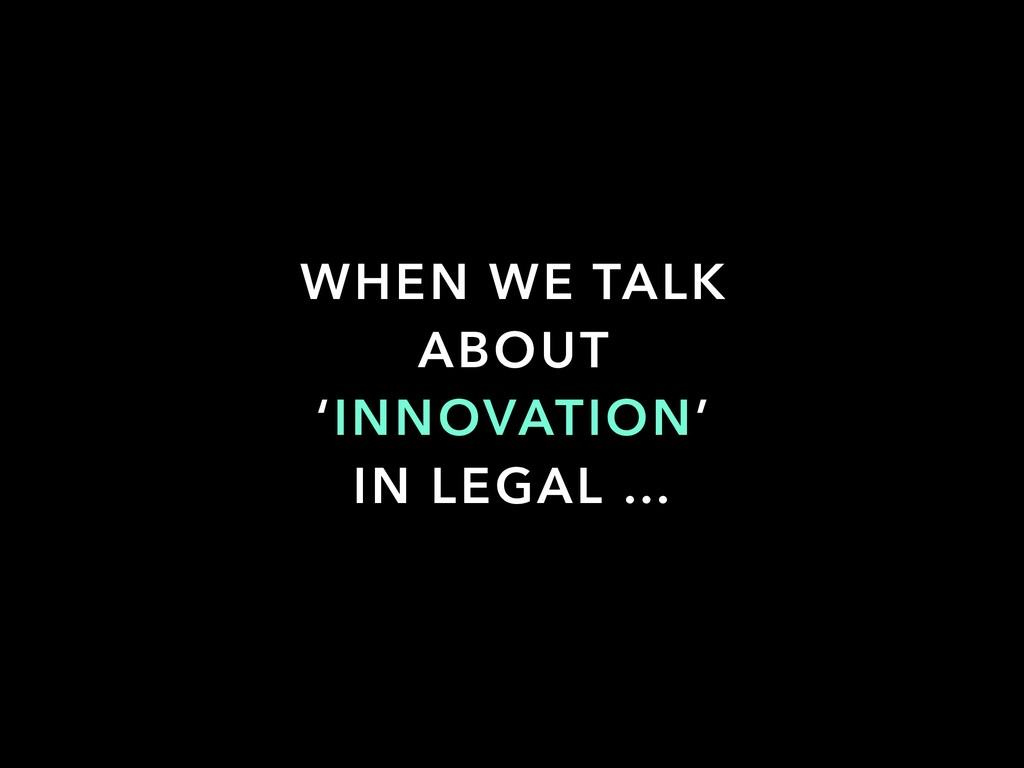 WHEN WE TALK ABOUT 'INNOVATION' IN LEGAL …