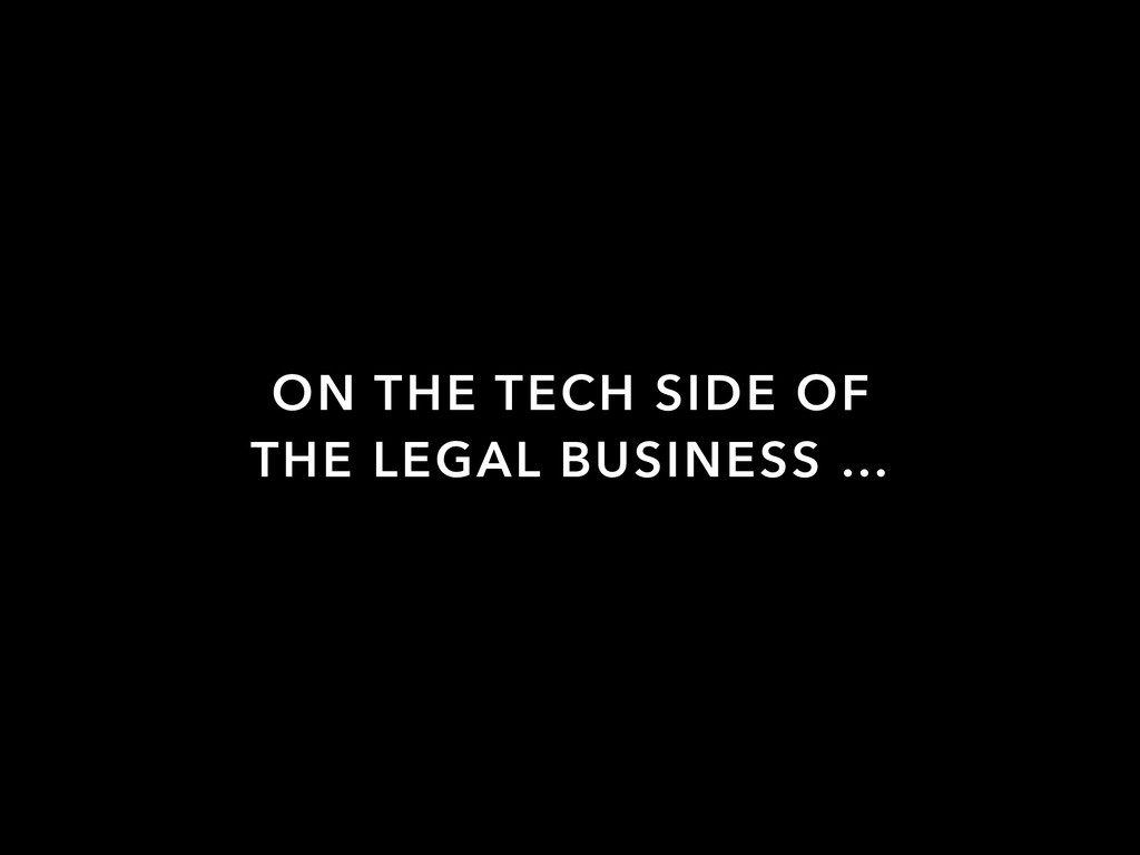 ON THE TECH SIDE OF THE LEGAL BUSINESS …