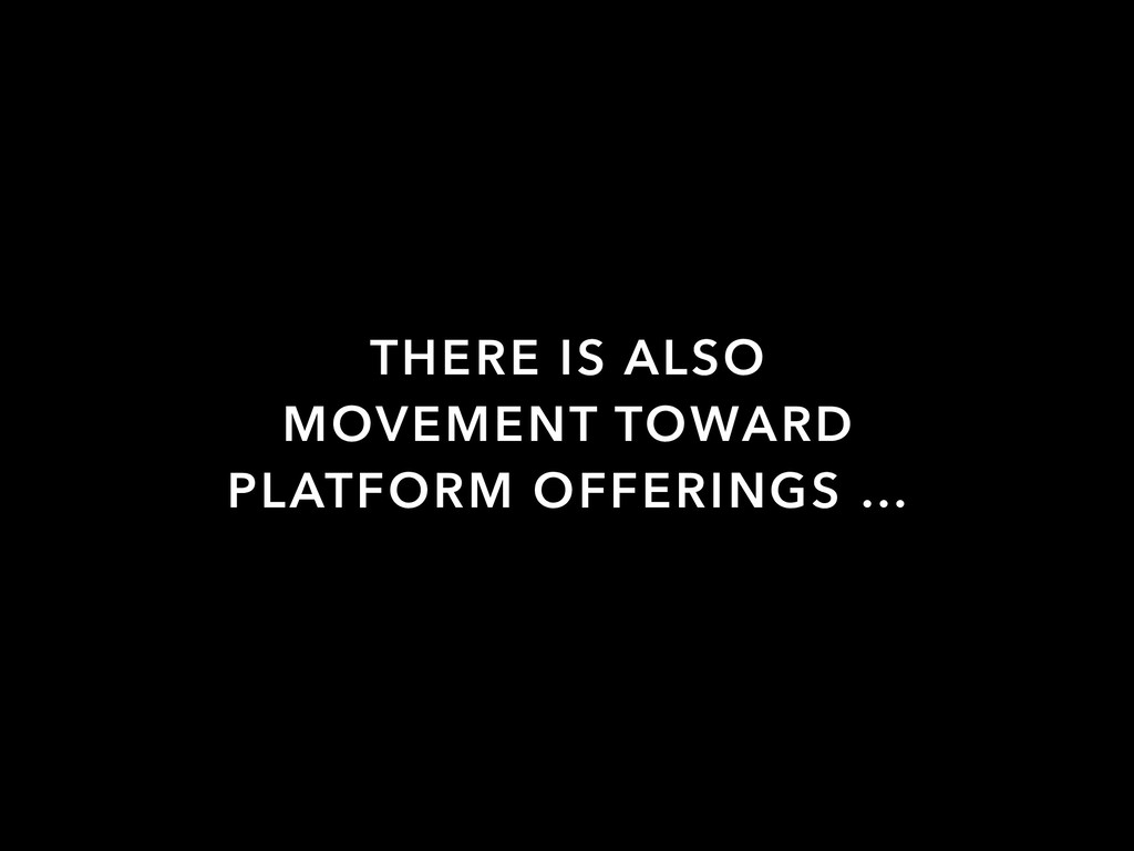 THERE IS ALSO MOVEMENT TOWARD PLATFORM OFFERING...