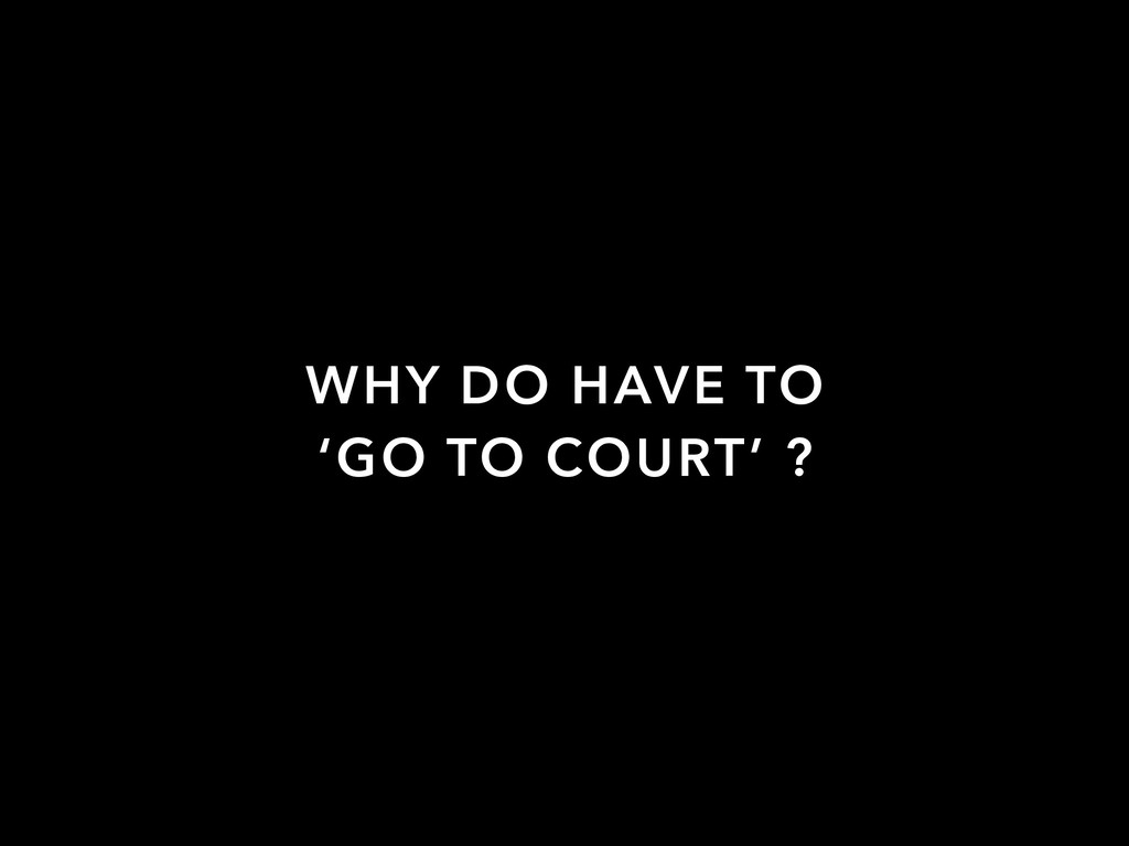 WHY DO HAVE TO 'GO TO COURT' ?
