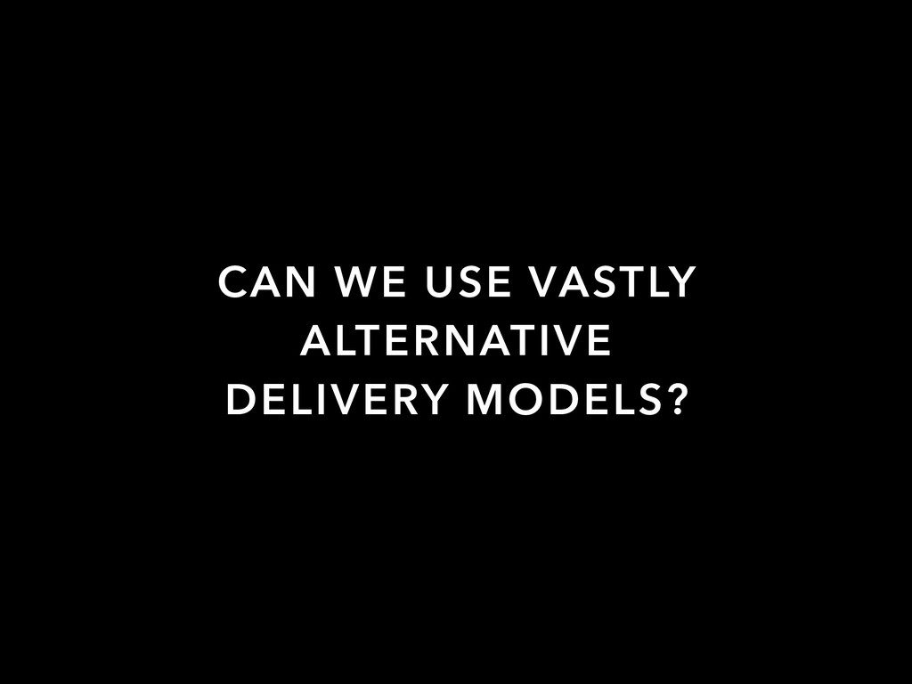 CAN WE USE VASTLY ALTERNATIVE DELIVERY MODELS?
