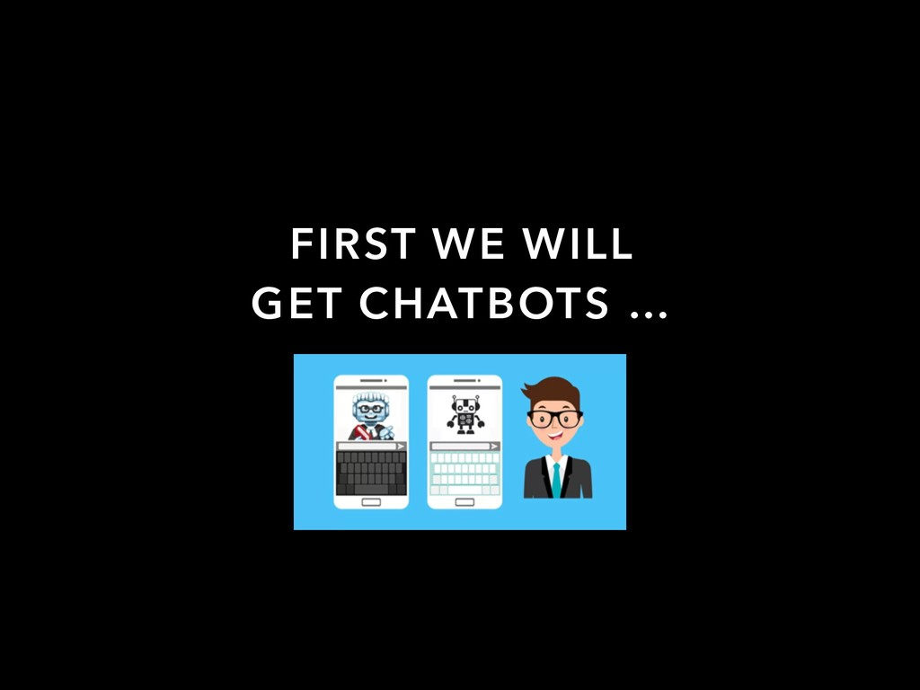 FIRST WE WILL GET CHATBOTS …