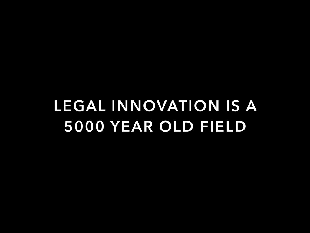 LEGAL INNOVATION IS A 5000 YEAR OLD FIELD