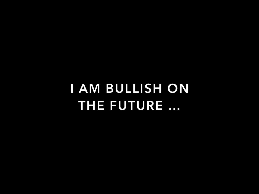 I AM BULLISH ON THE FUTURE …