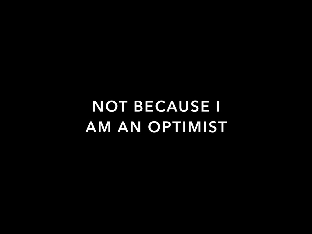 NOT BECAUSE I AM AN OPTIMIST