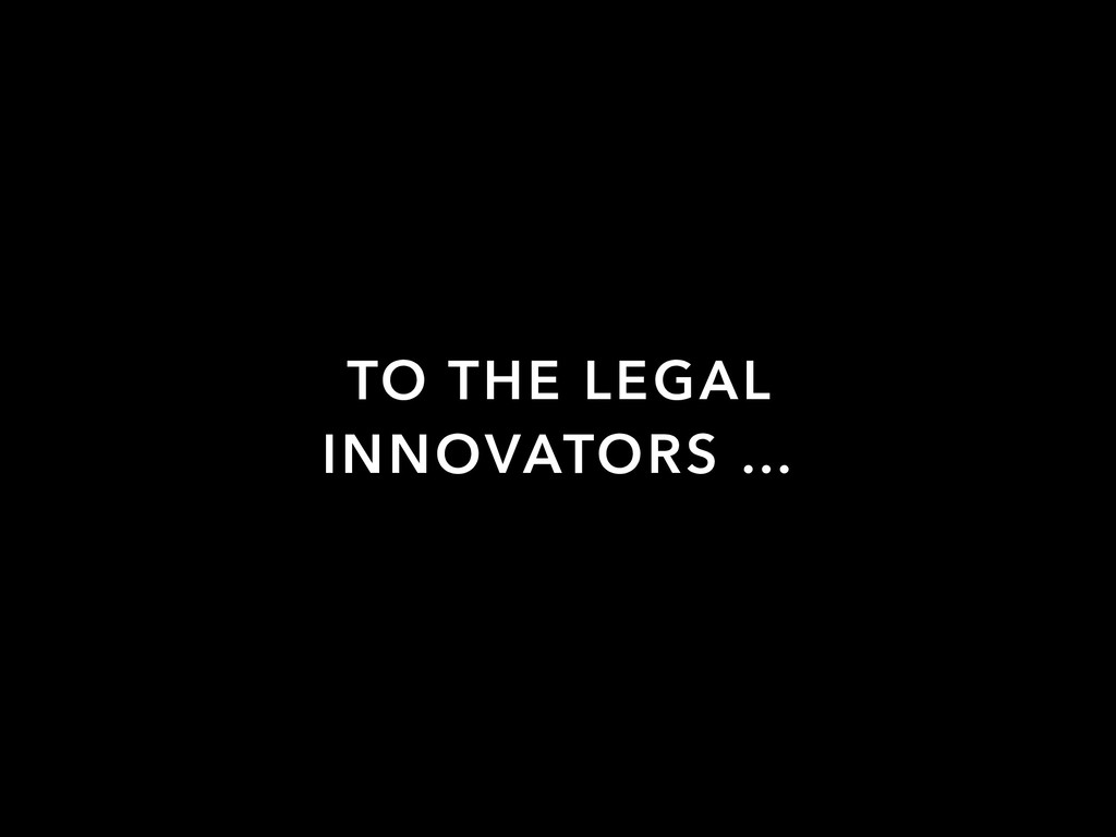 TO THE LEGAL INNOVATORS …