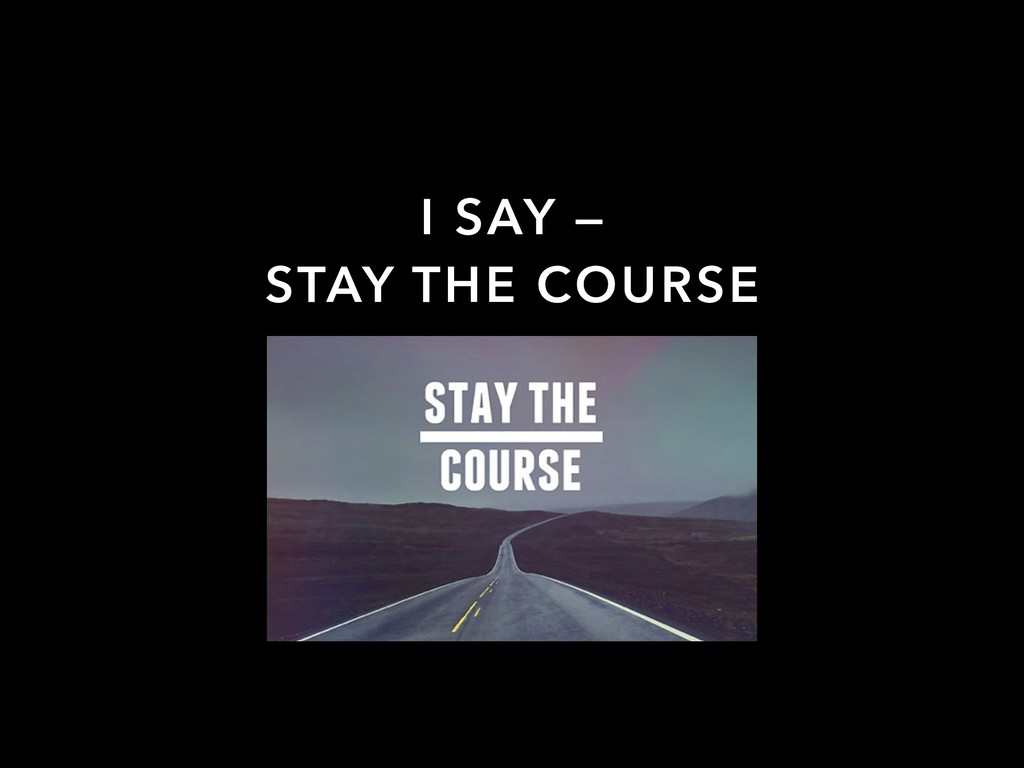 I SAY — STAY THE COURSE