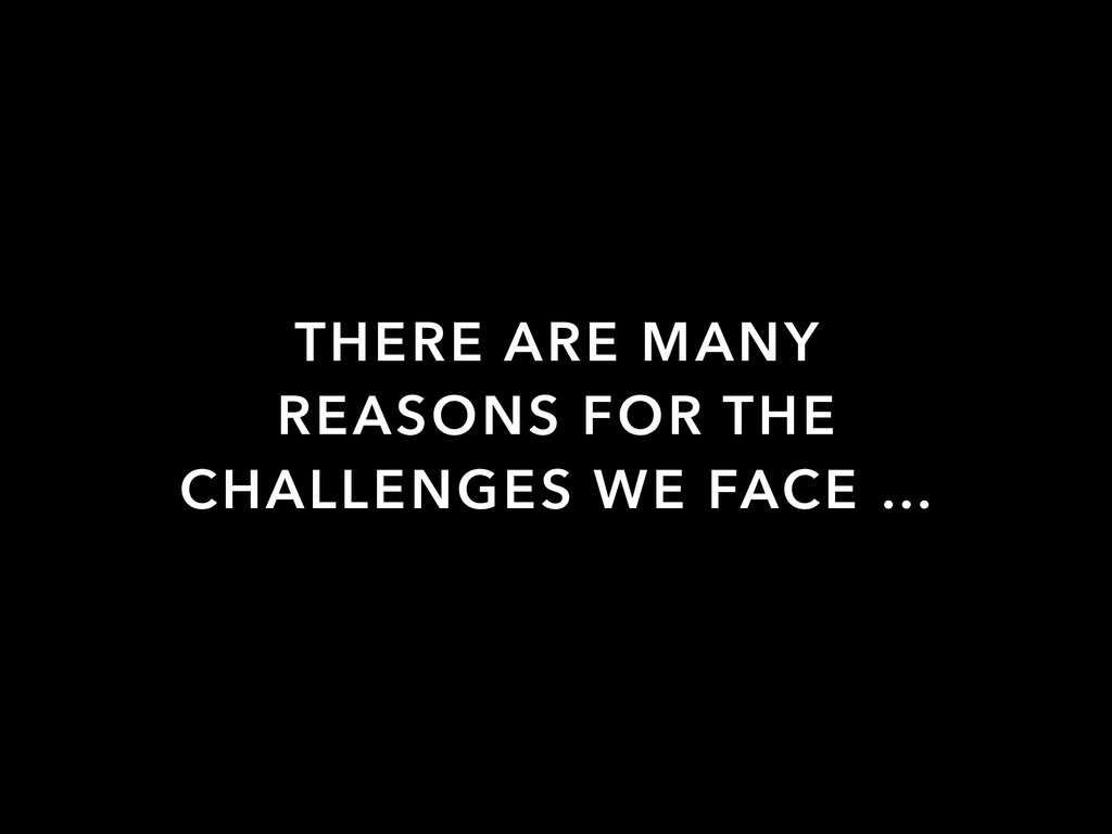 THERE ARE MANY REASONS FOR THE CHALLENGES WE FA...