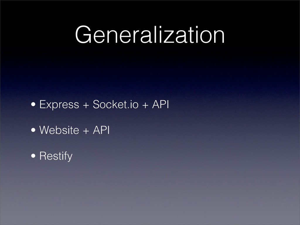 Generalization • Express + Socket.io + API • We...