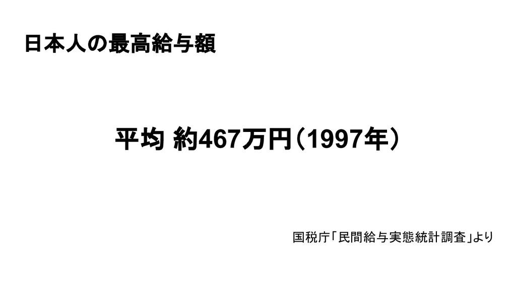 日本人の最高給与額 平均 約467万円(1997年)   国税庁「民間給与実態統計調査」より