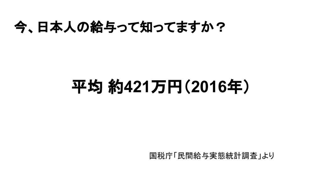今、日本人の給与って知ってますか? 平均 約421万円(2016年)         国税庁「...