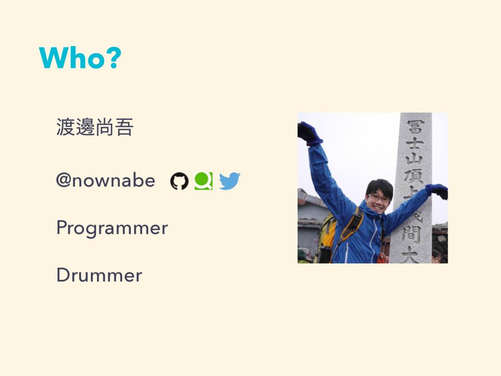 Who? ᬑঘޗ @nownabe Programmer Drummer
