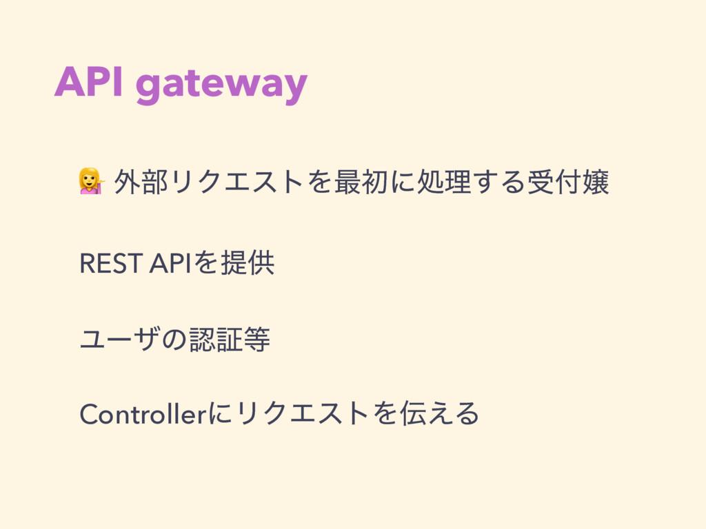 API gateway  ֎෦ϦΫΤετΛ࠷ॳʹॲཧ͢Δड REST APIΛఏڙ Ϣʔβ...