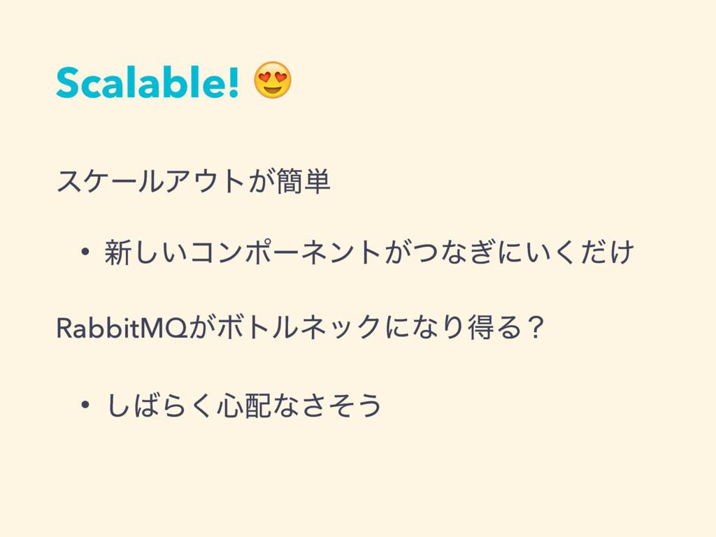 Scalable!  εέʔϧΞτ͕؆୯ • ৽͍͠ίϯϙʔωϯτ͕ͭͳ͗ʹ͍͚ͩ͘ Rab...