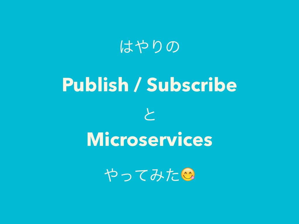 Γͷ Publish / Subscribe ͱ Microservices ͬͯΈͨ