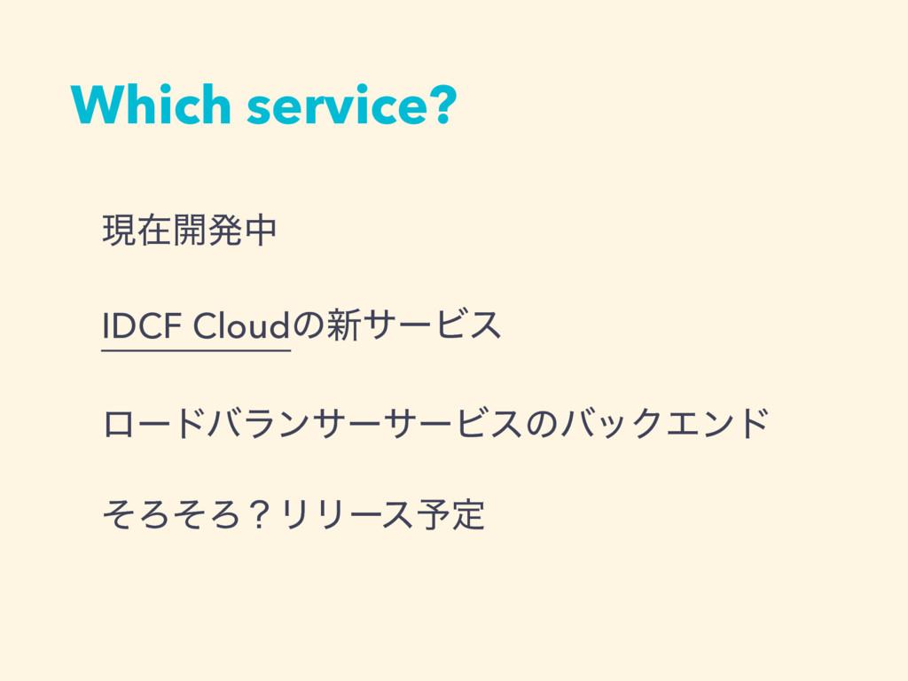 Which service? ݱࡏ։ൃத IDCF Cloudͷ৽αʔϏε ϩʔυόϥϯαʔα...