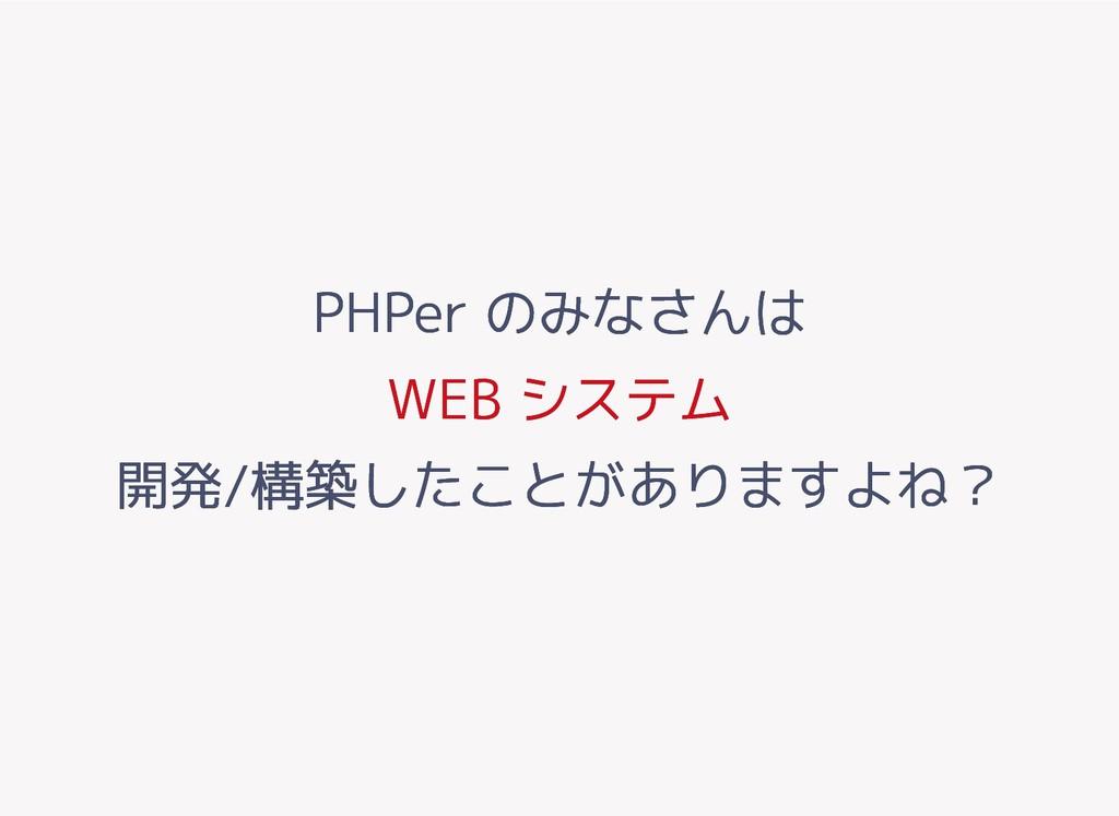 PHPer のみなさんは PHPer のみなさんは WEB システム WEB システム 開発/...