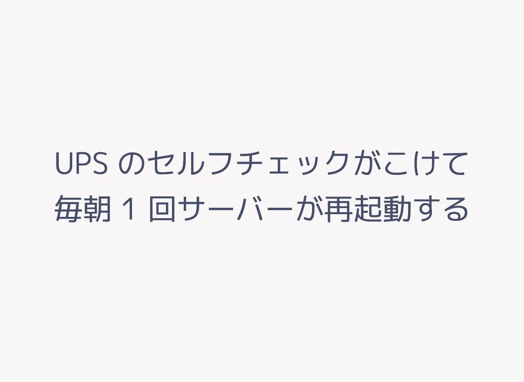UPS のセルフチェックがこけて UPS のセルフチェックがこけて 毎朝 1 回サーバーが再起...