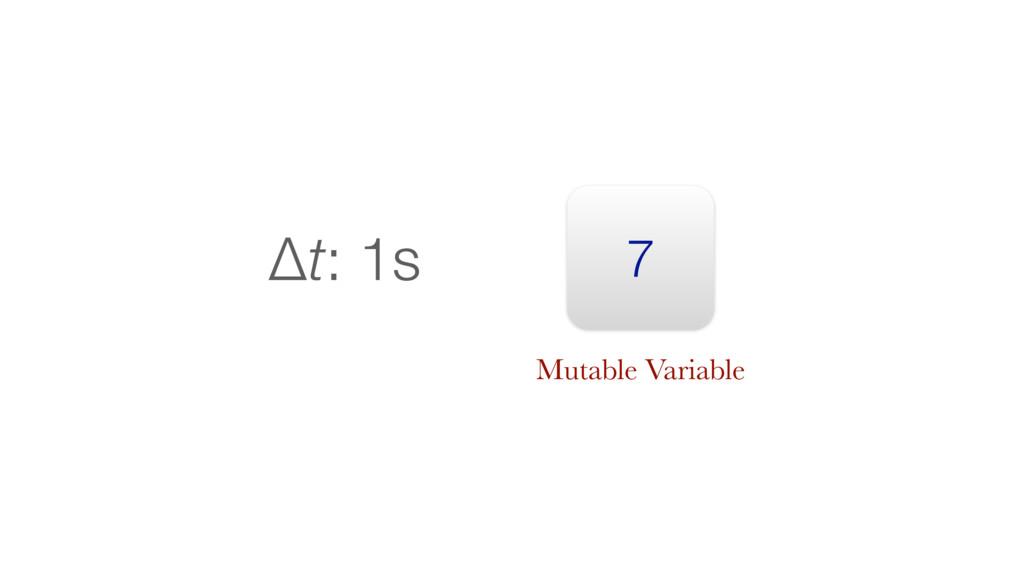 7 Δt: 1s Mutable Variable