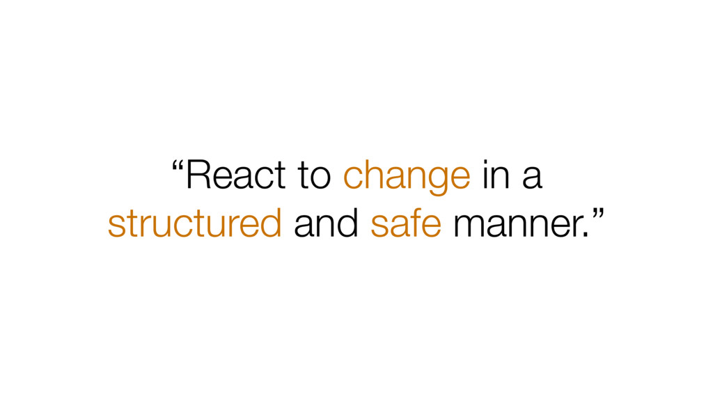 """""""React to change in a structured and safe manne..."""