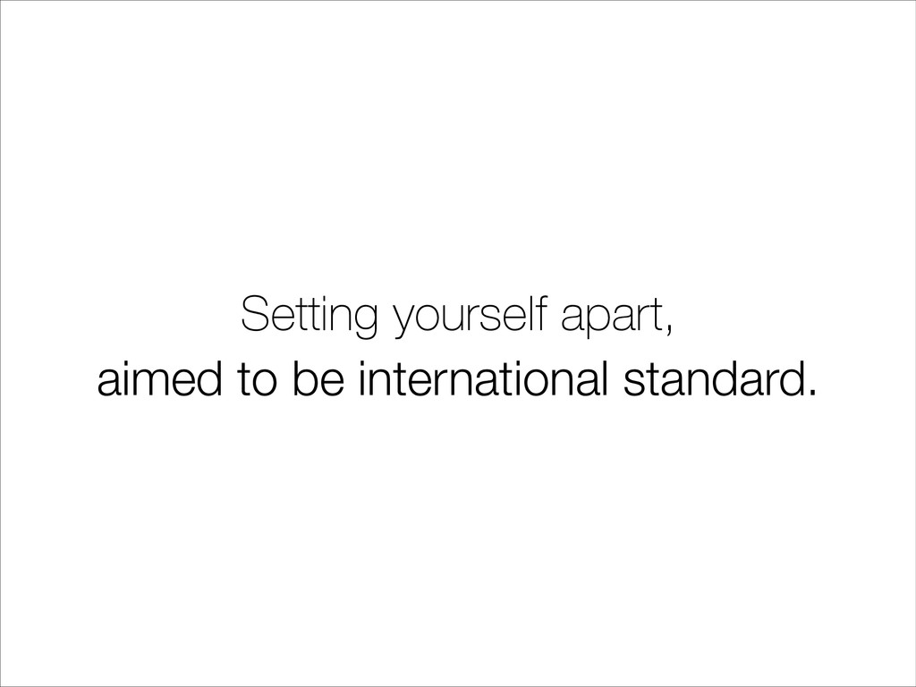 Setting yourself apart, aimed to be internation...