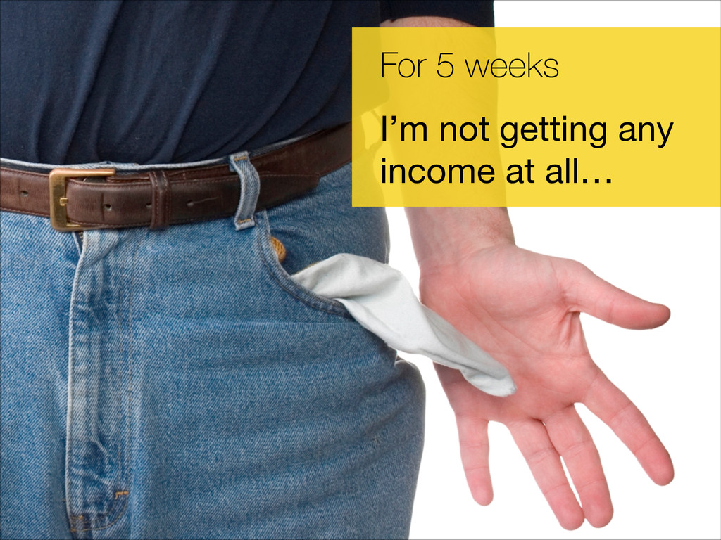 For 5 weeks I'm not getting any income at all…