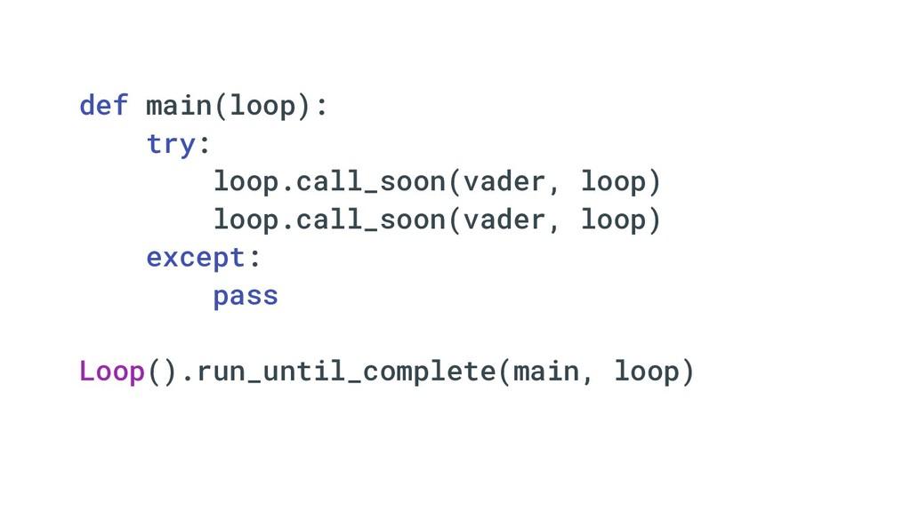 def main(loop): try: loop.call_soon(vader, loop...
