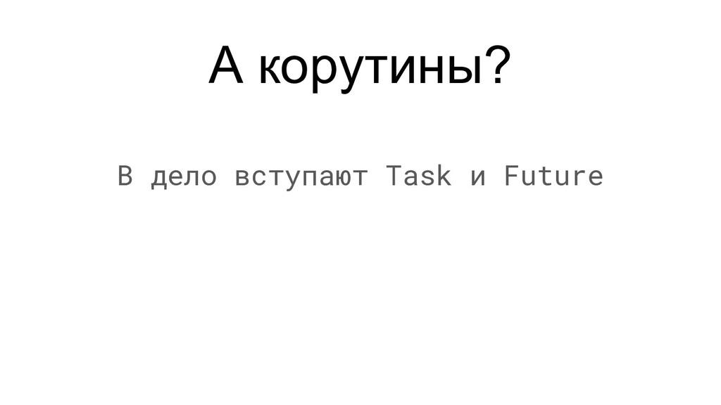 А корутины? В дело вступают Task и Future