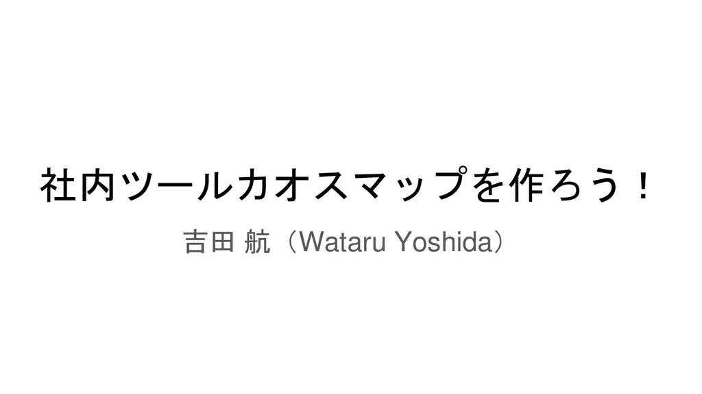 社内ツールカオスマップを作ろう! 吉田 航(Wataru Yoshida)