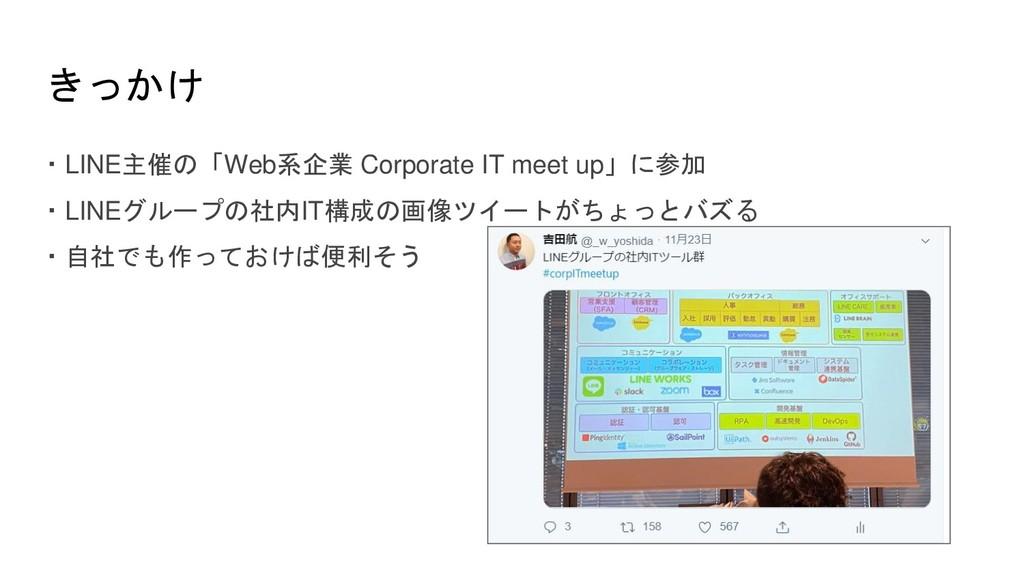 きっかけ ・LINE主催の「Web系企業 Corporate IT meet up」に参加 ・...