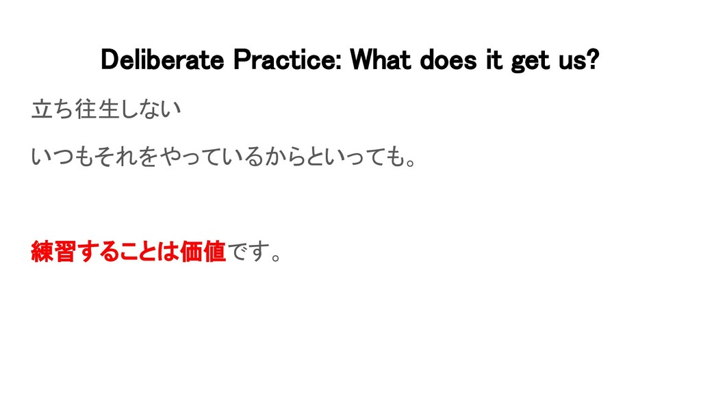 Deliberate Practice: What does it get us? 立ち往生...