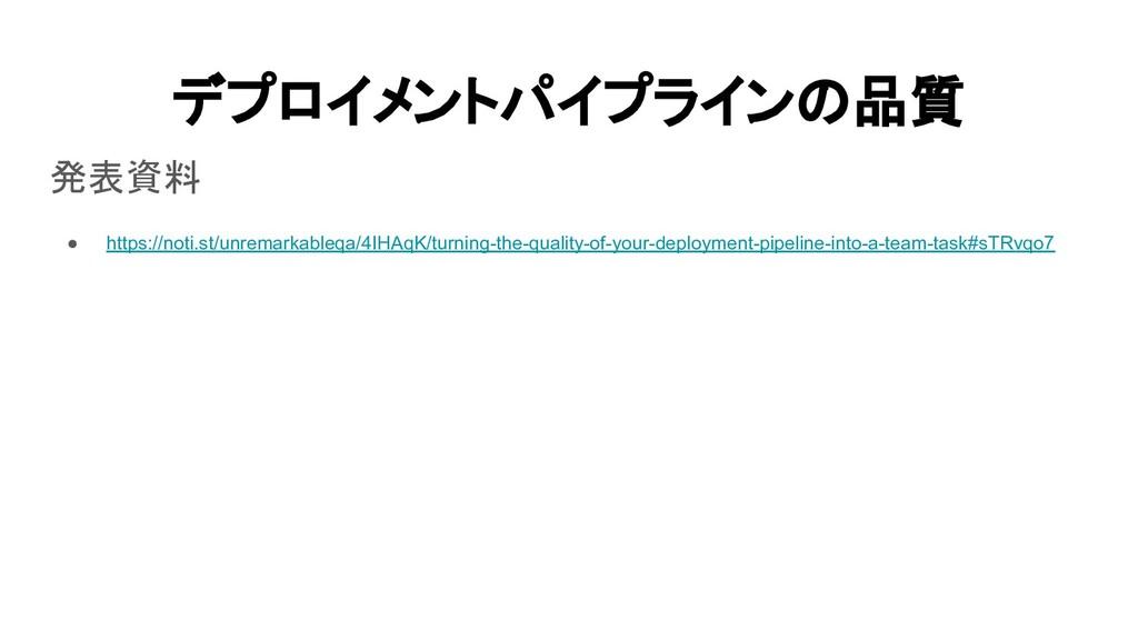 デプロイメントパイプラインの品質 発表資料 ● https://noti.st/unrem...