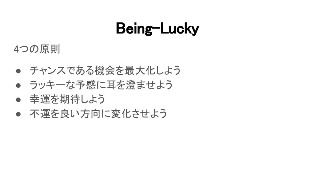Being-Lucky 4つの原則 ● チャンスである機会を最大化しよう ● ラッキーな...