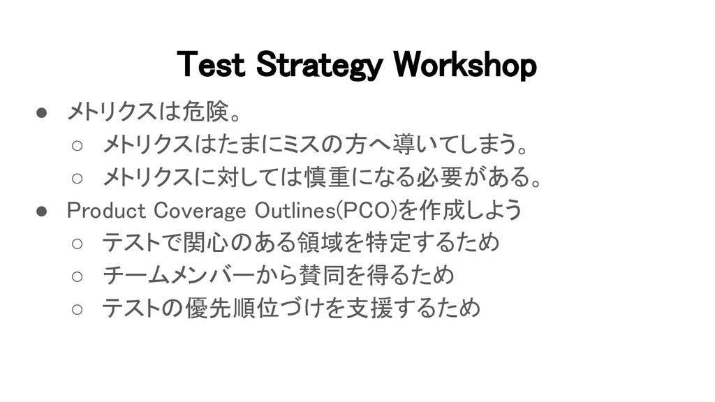 Test Strategy Workshop ● メトリクスは危険。 ○ メトリクスはたま...