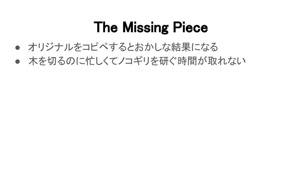 The Missing Piece ● オリジナルをコピペするとおかしな結果になる ● 木...